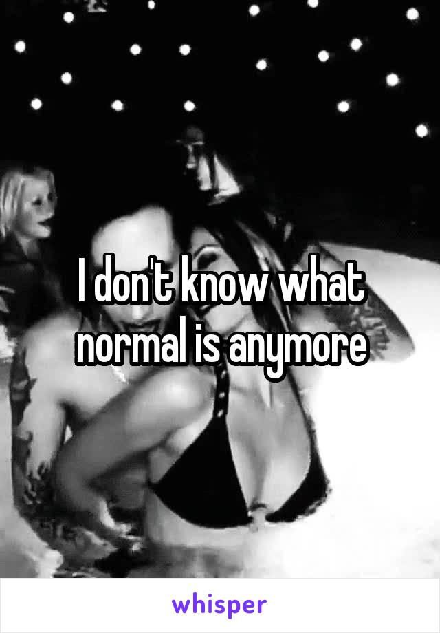 I don't know what normal is anymore
