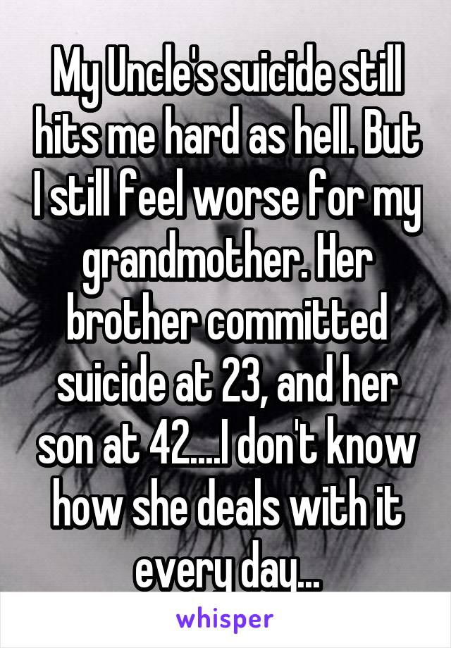 My Uncle's suicide still hits me hard as hell. But I still feel worse for my grandmother. Her brother committed suicide at 23, and her son at 42....I don't know how she deals with it every day...