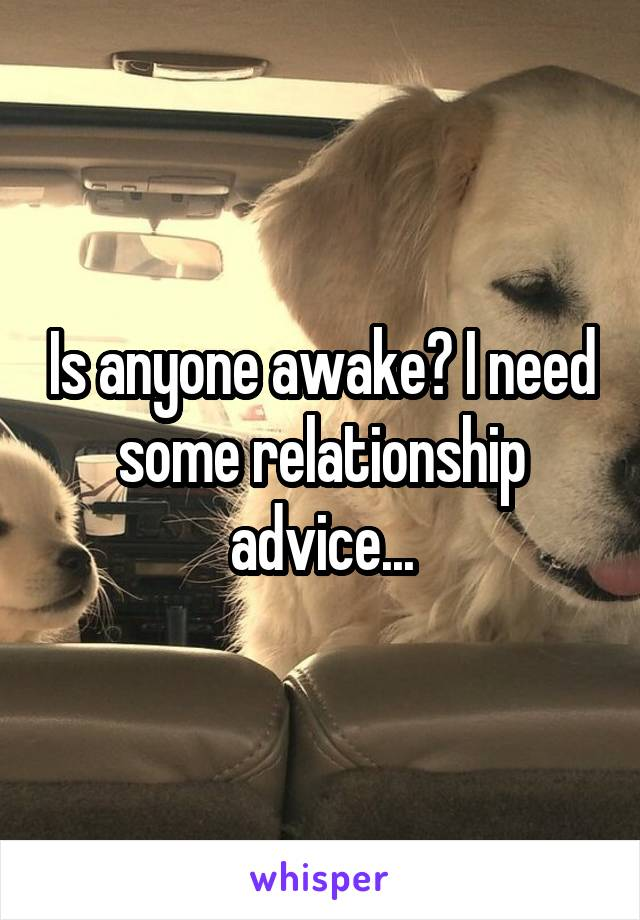 Is anyone awake? I need some relationship advice...
