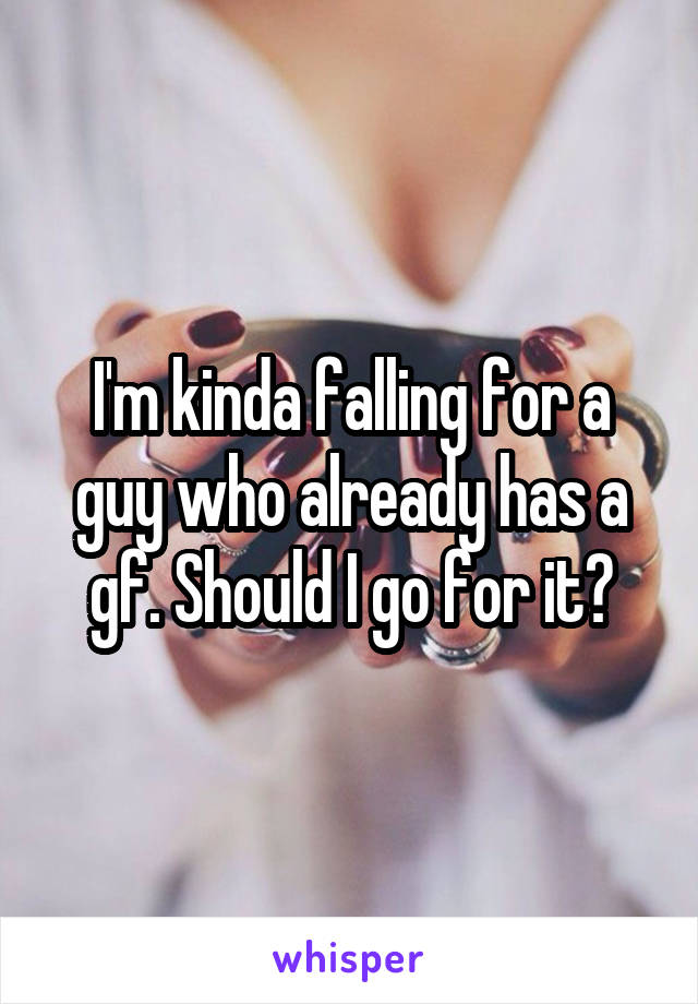 I'm kinda falling for a guy who already has a gf. Should I go for it?
