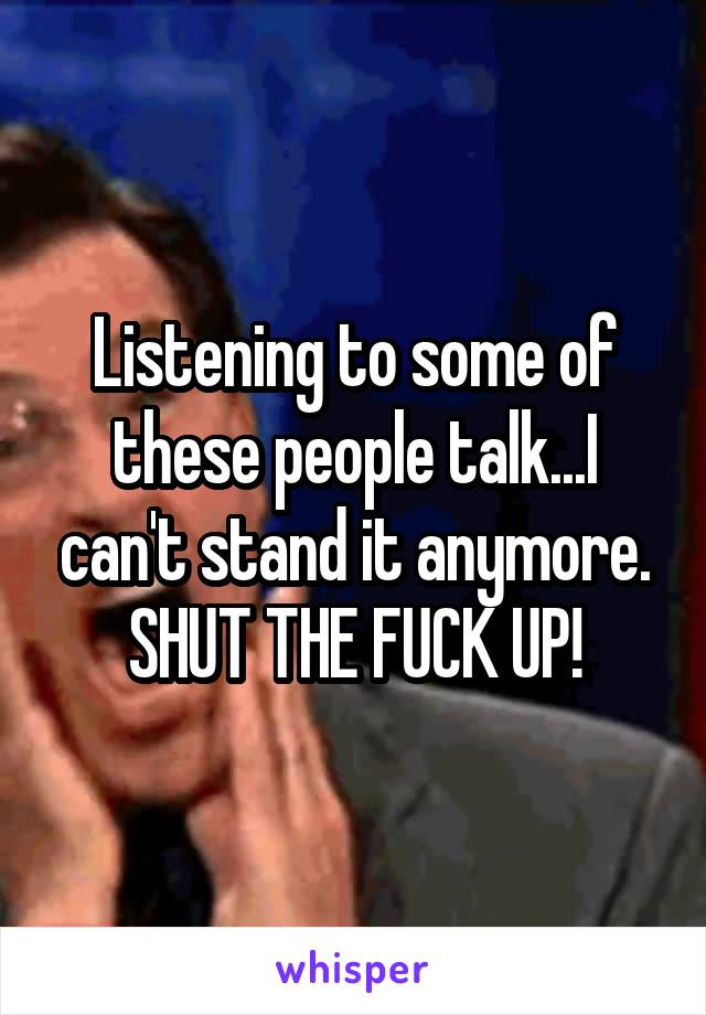 Listening to some of these people talk...I can't stand it anymore. SHUT THE FUCK UP!