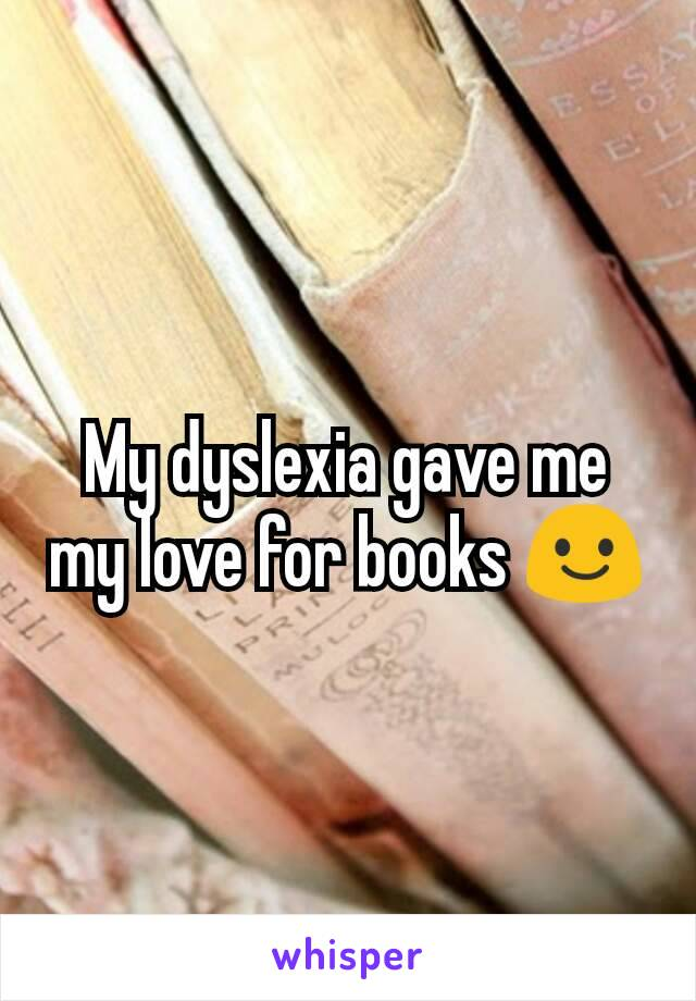 My dyslexia gave me my love for books 😃