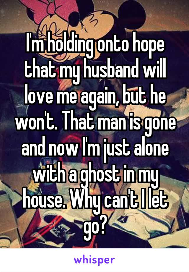 I'm holding onto hope that my husband will love me again, but he won't. That man is gone and now I'm just alone with a ghost in my house. Why can't I let go?