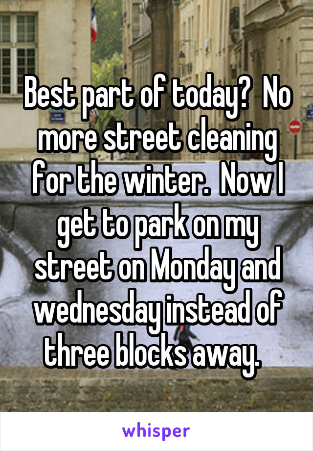 Best part of today?  No more street cleaning for the winter.  Now I get to park on my street on Monday and wednesday instead of three blocks away.