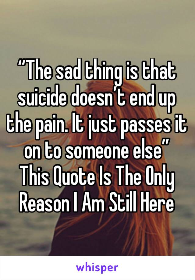 """""""The sad thing is that suicide doesn't end up the pain. It just passes it on to someone else"""" This Quote Is The Only Reason I Am Still Here"""
