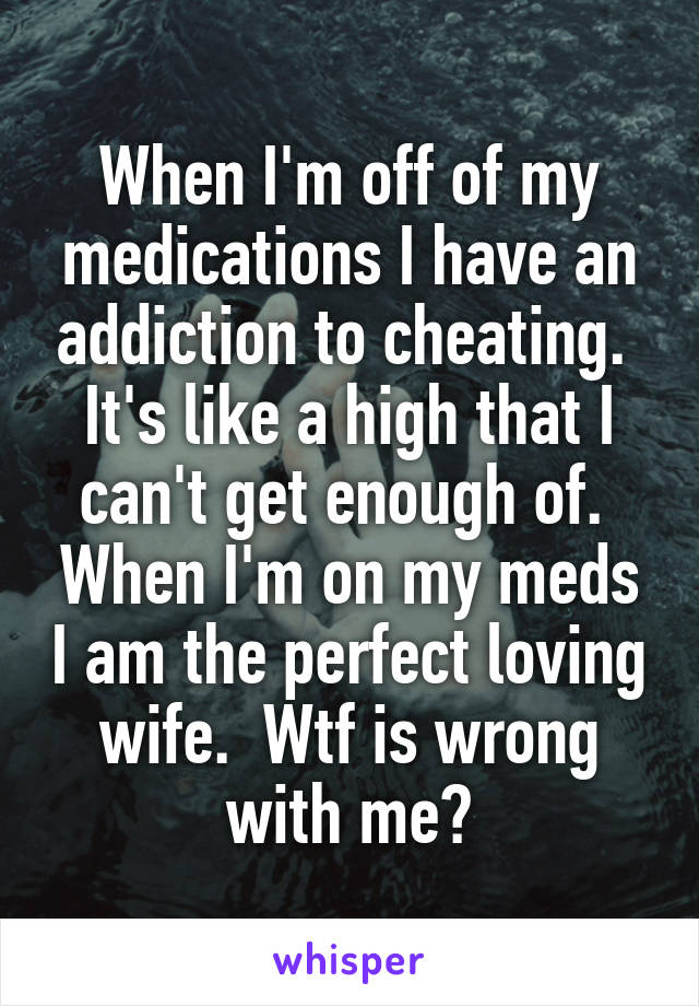 When I'm off of my medications I have an addiction to cheating.  It's like a high that I can't get enough of.  When I'm on my meds I am the perfect loving wife.  Wtf is wrong with me?