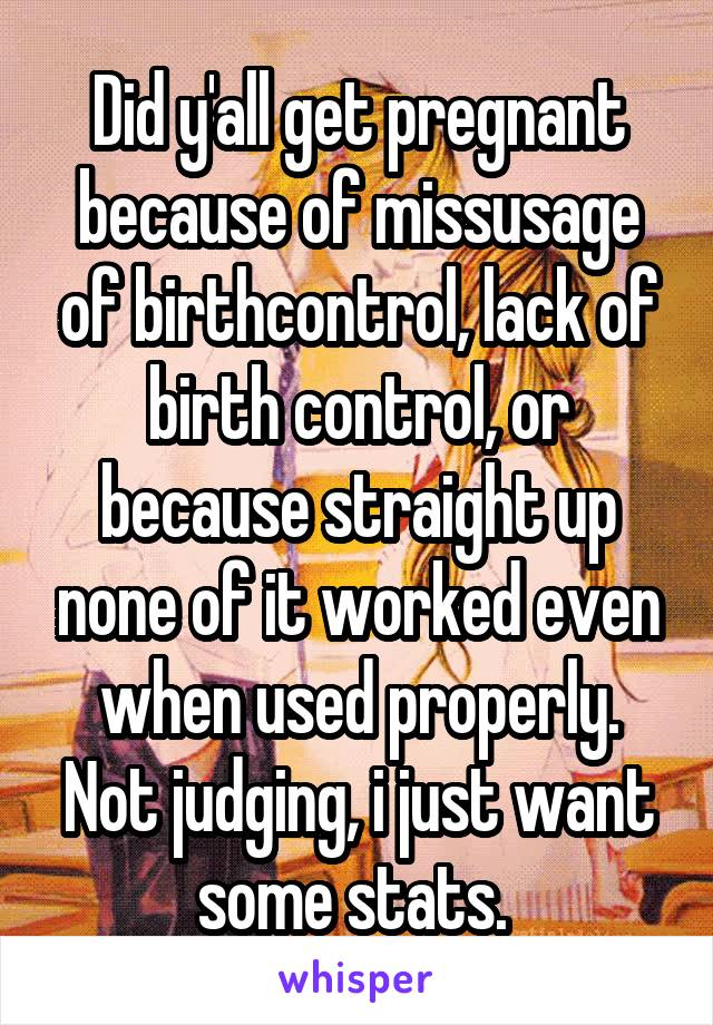 Did y'all get pregnant because of missusage of birthcontrol, lack of birth control, or because straight up none of it worked even when used properly. Not judging, i just want some stats.
