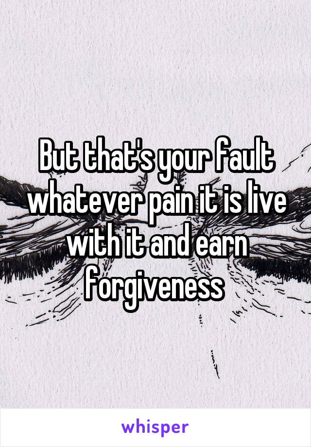 But that's your fault whatever pain it is live with it and earn forgiveness