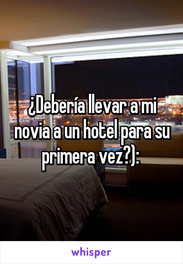 ¿Debería llevar a mi novia a un hotel para su primera vez?):