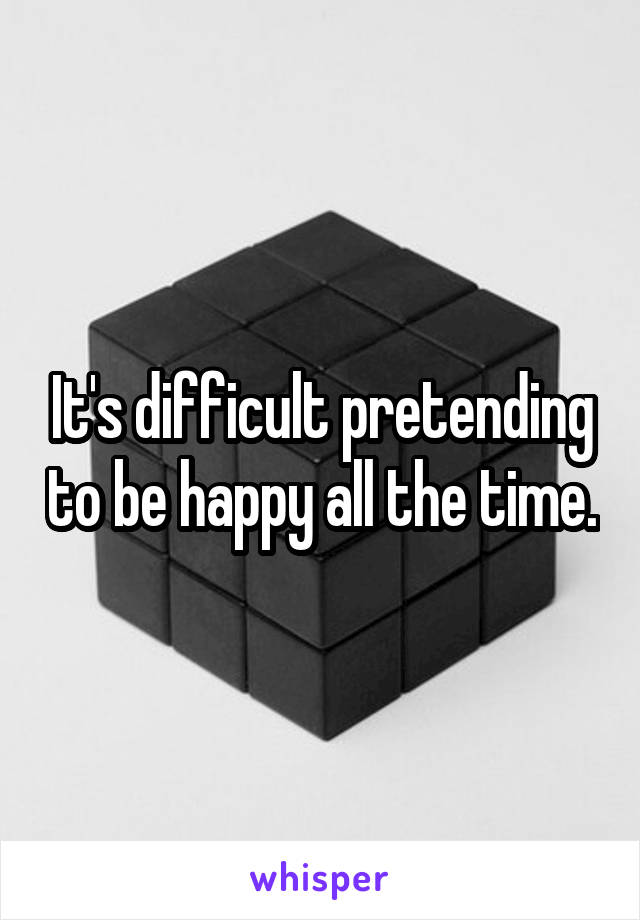 It's difficult pretending to be happy all the time.