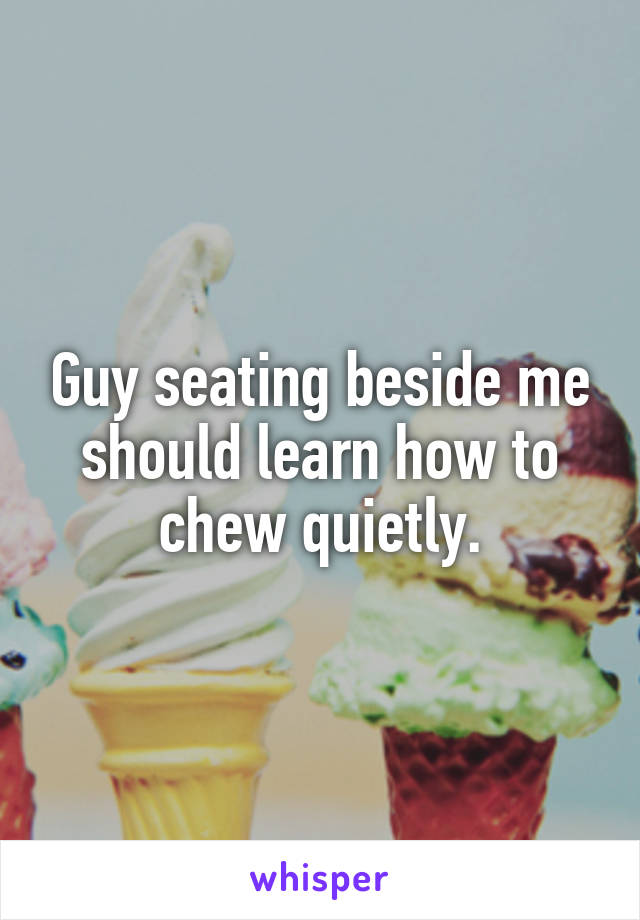 Guy seating beside me should learn how to chew quietly.