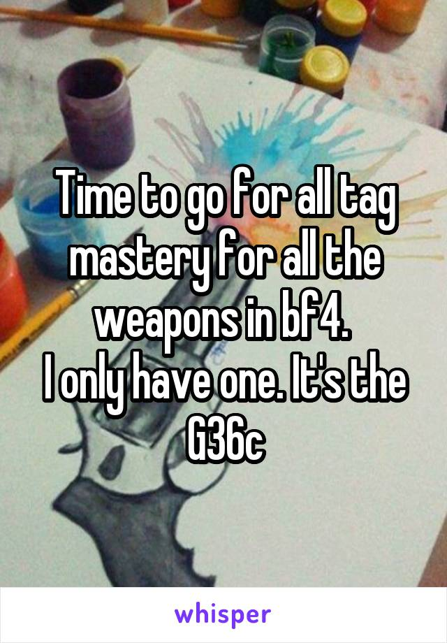 Time to go for all tag mastery for all the weapons in bf4.  I only have one. It's the G36c
