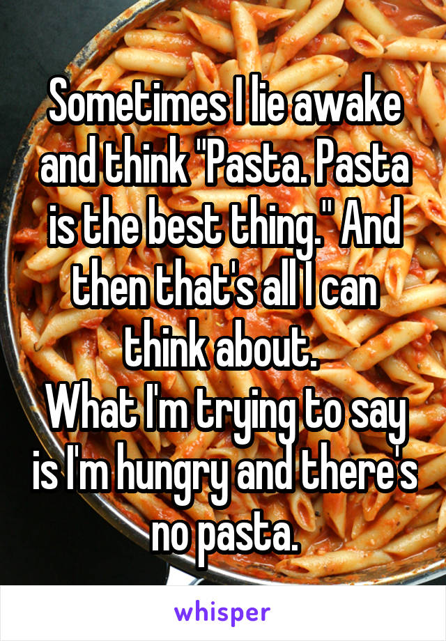 """Sometimes I lie awake and think """"Pasta. Pasta is the best thing."""" And then that's all I can think about.  What I'm trying to say is I'm hungry and there's no pasta."""