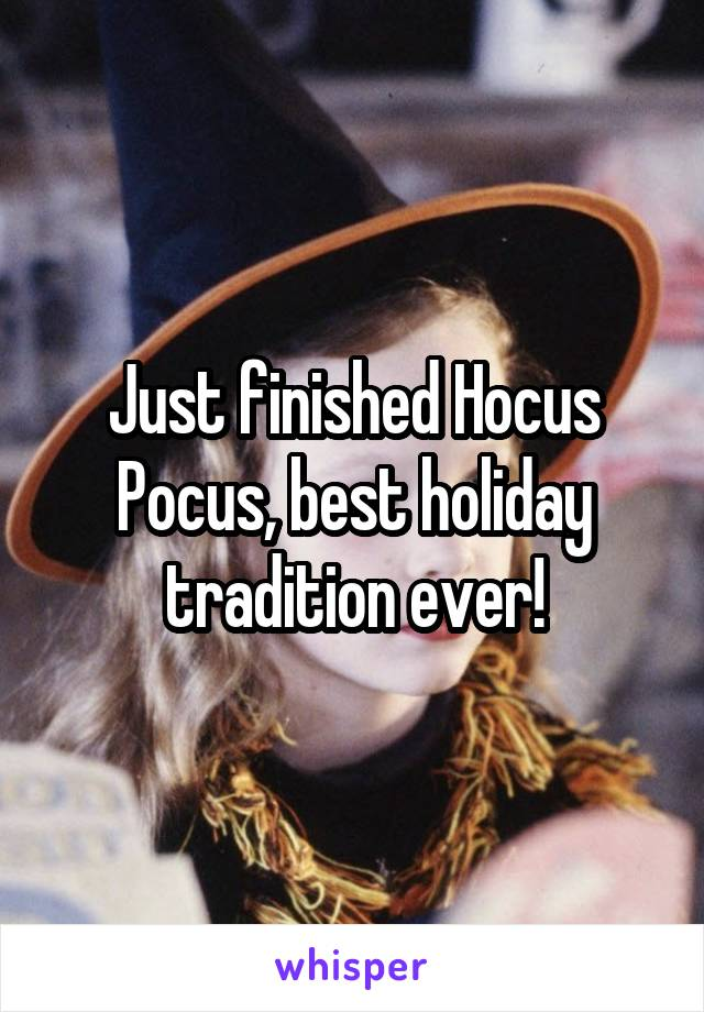 Just finished Hocus Pocus, best holiday tradition ever!