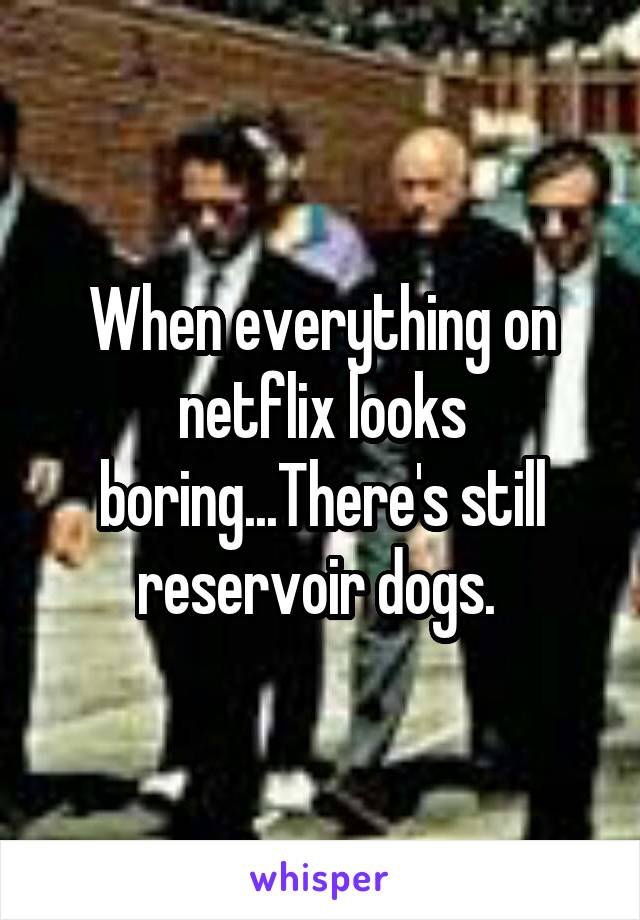When everything on netflix looks boring...There's still reservoir dogs.