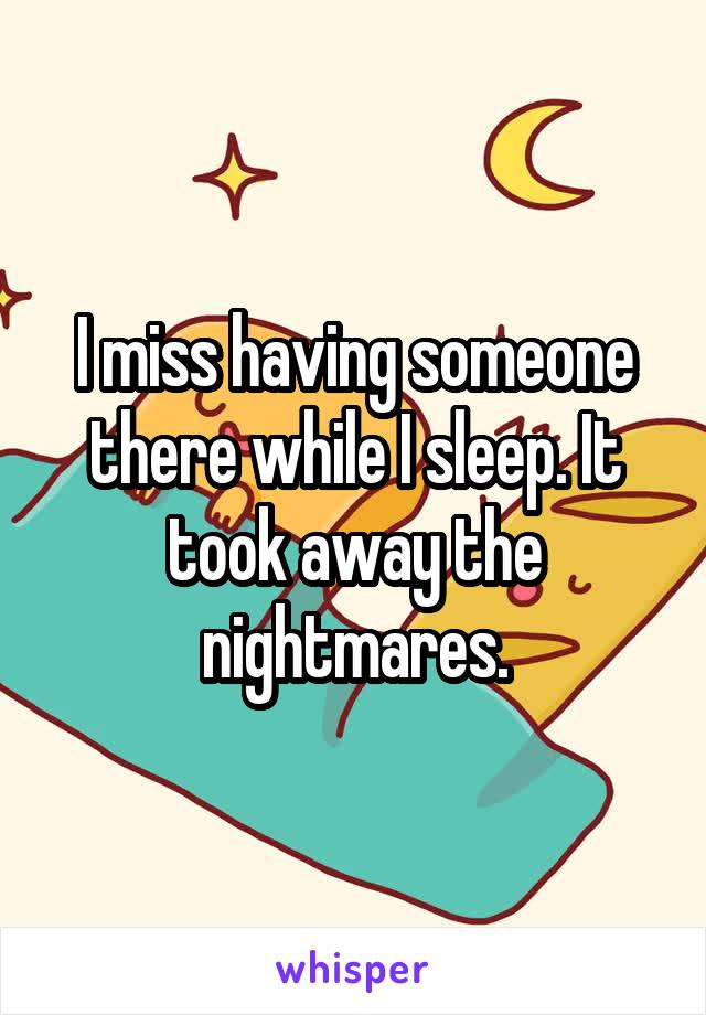 I miss having someone there while I sleep. It took away the nightmares.