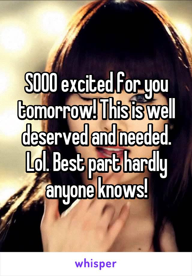 SOOO excited for you tomorrow! This is well deserved and needed. Lol. Best part hardly anyone knows!