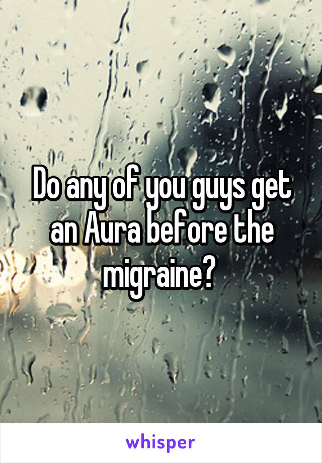 Do any of you guys get an Aura before the migraine?