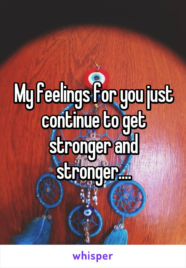 My feelings for you just continue to get stronger and stronger....