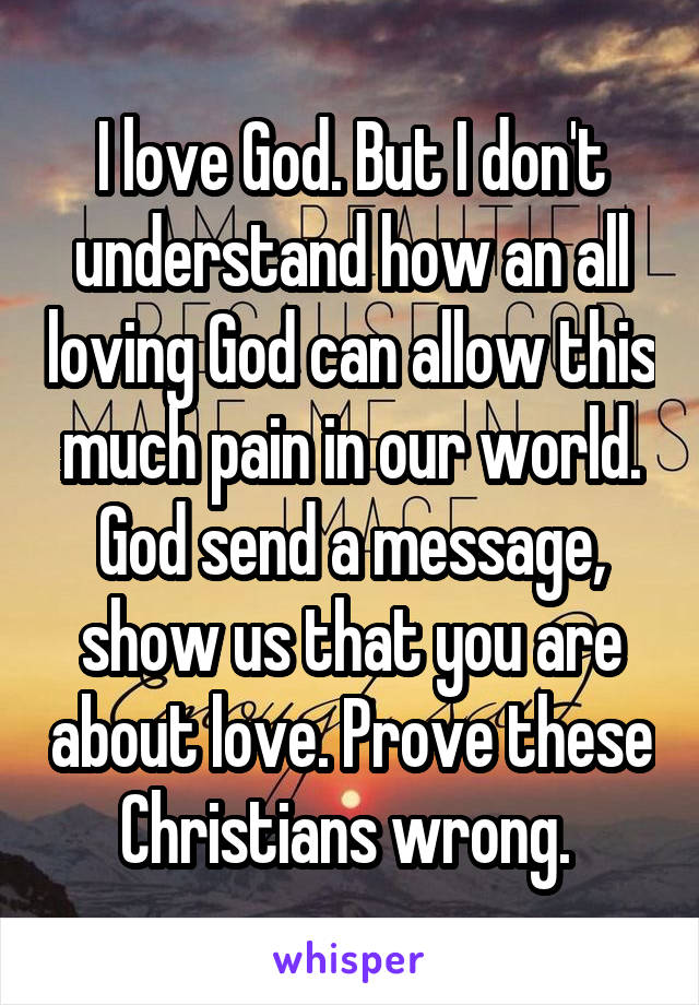 I love God. But I don't understand how an all loving God can allow this much pain in our world. God send a message, show us that you are about love. Prove these Christians wrong.