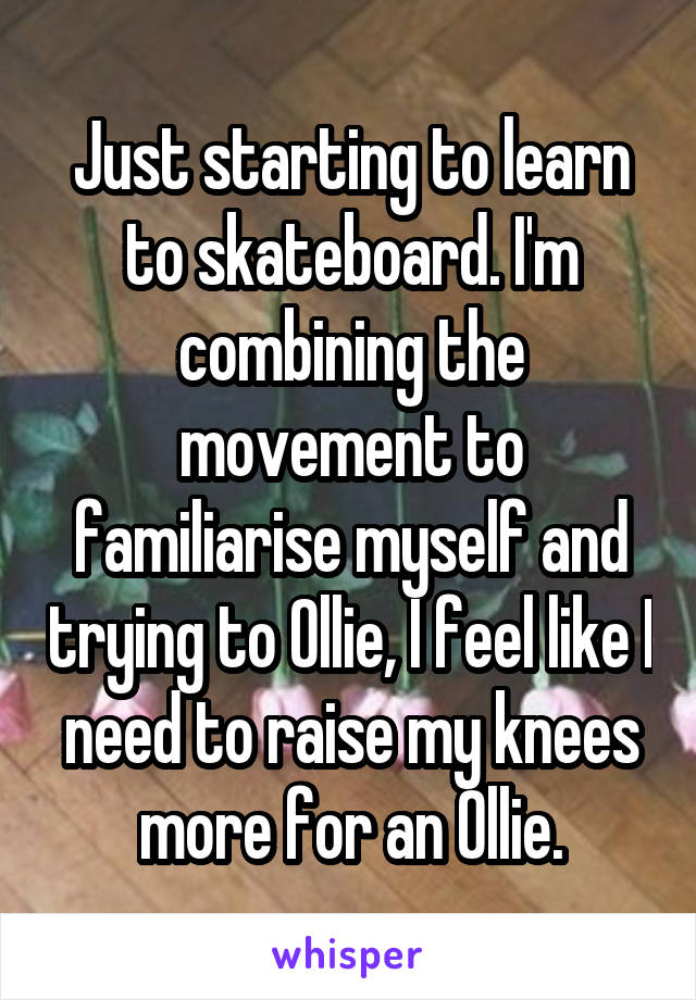 Just starting to learn to skateboard. I'm combining the movement to familiarise myself and trying to Ollie, I feel like I need to raise my knees more for an Ollie.