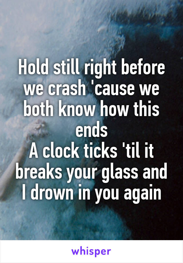 Hold still right before we crash 'cause we both know how this ends A clock ticks 'til it breaks your glass and I drown in you again