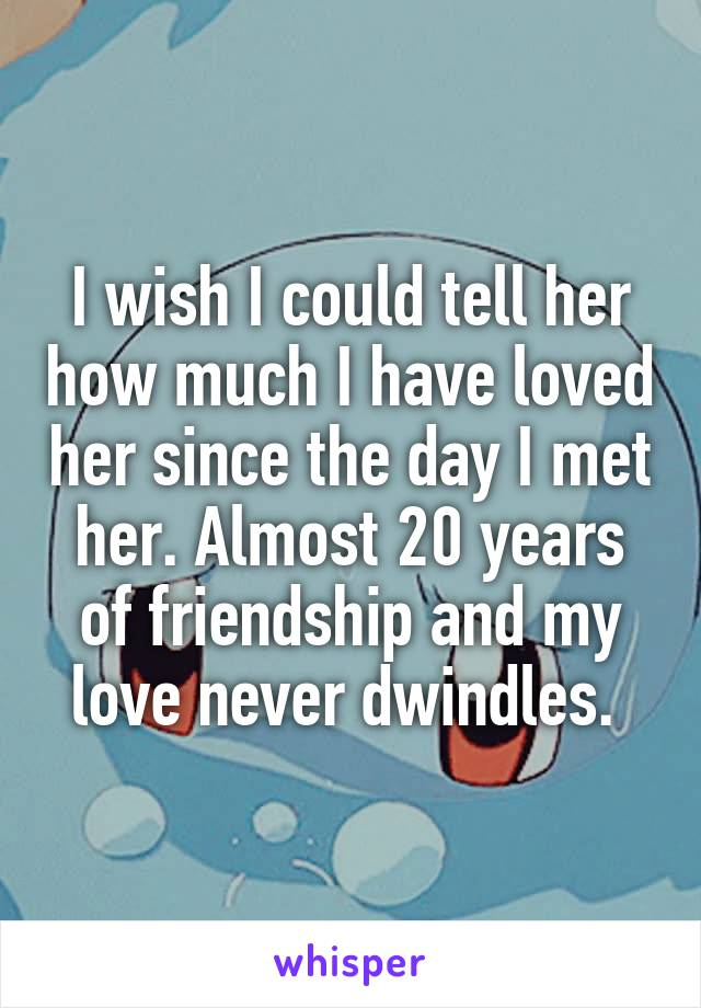 I wish I could tell her how much I have loved her since the day I met her. Almost 20 years of friendship and my love never dwindles.