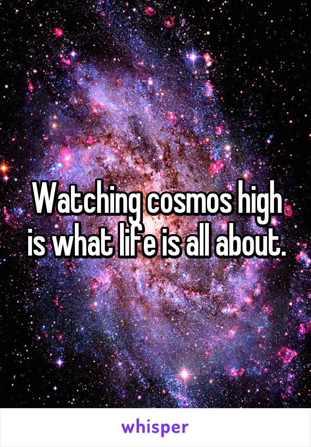 Watching cosmos high is what life is all about.
