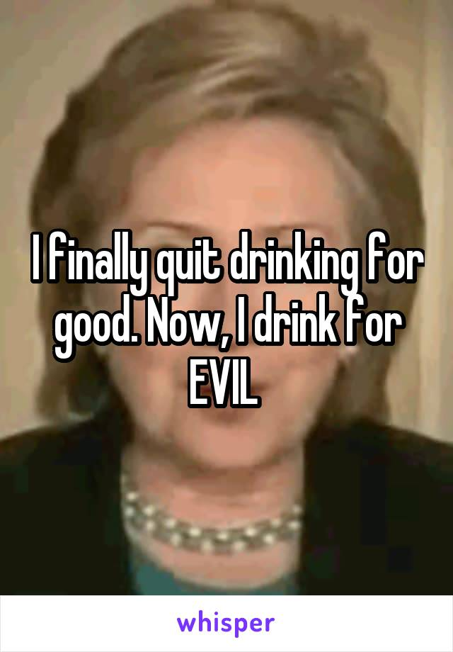 I finally quit drinking for good. Now, I drink for EVIL