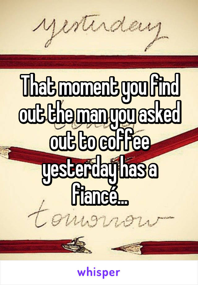 That moment you find out the man you asked out to coffee yesterday has a fiancé...
