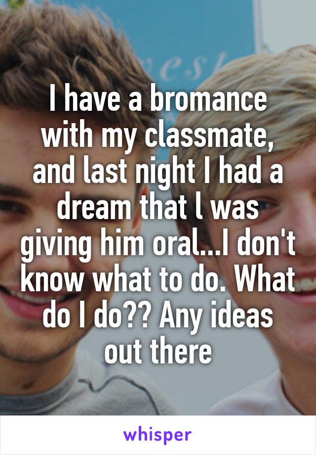 I have a bromance with my classmate, and last night I had a dream that l was giving him oral...I don't know what to do. What do I do?? Any ideas out there
