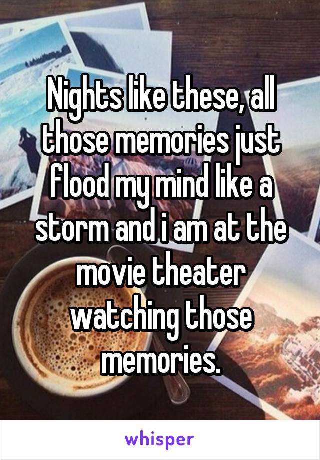 Nights like these, all those memories just flood my mind like a storm and i am at the movie theater watching those memories.