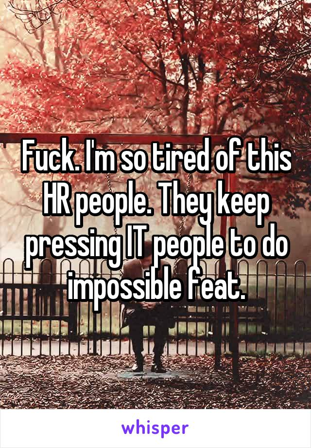 Fuck. I'm so tired of this HR people. They keep pressing IT people to do impossible feat.