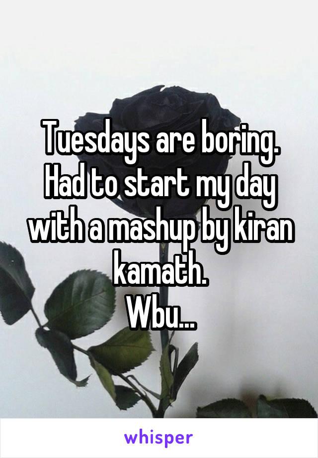Tuesdays are boring. Had to start my day with a mashup by kiran kamath. Wbu...