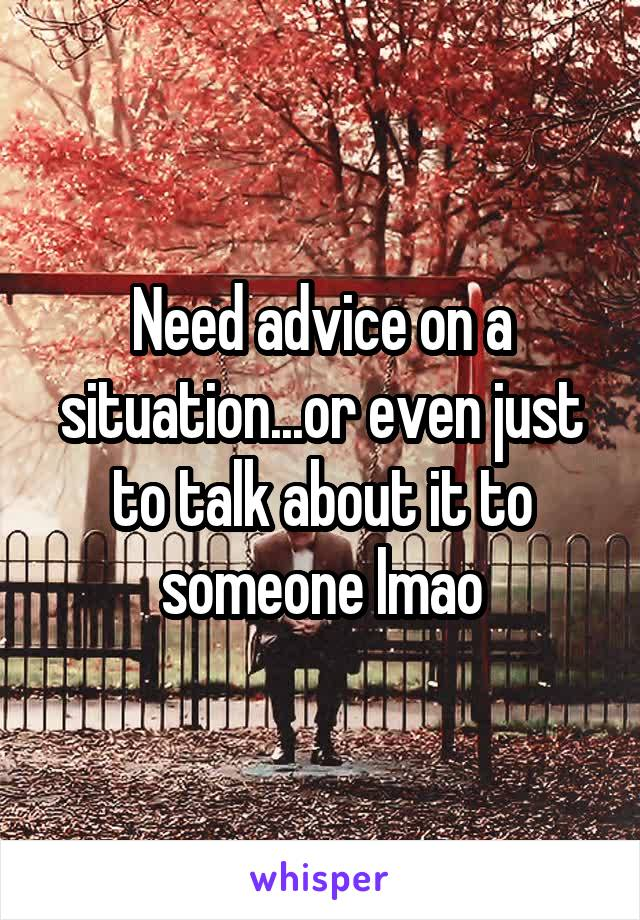 Need advice on a situation...or even just to talk about it to someone lmao