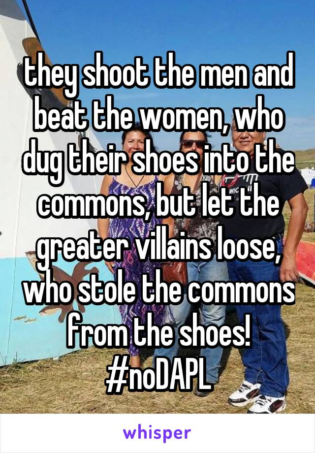 they shoot the men and beat the women, who dug their shoes into the commons, but let the greater villains loose, who stole the commons from the shoes! #noDAPL