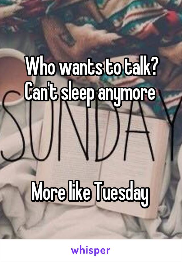 Who wants to talk? Can't sleep anymore     More like Tuesday