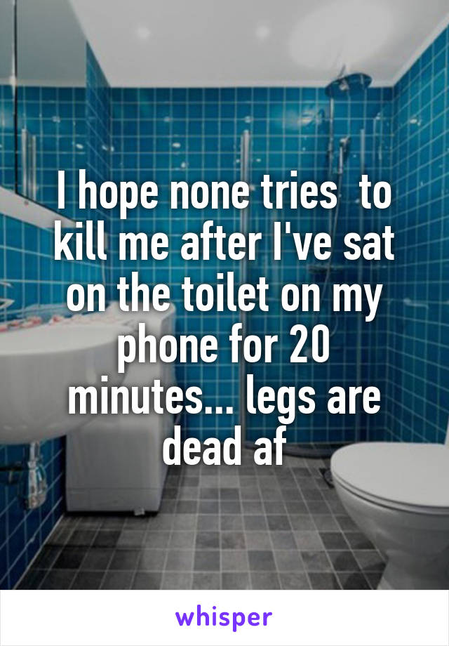 I hope none tries  to kill me after I've sat on the toilet on my phone for 20 minutes... legs are dead af