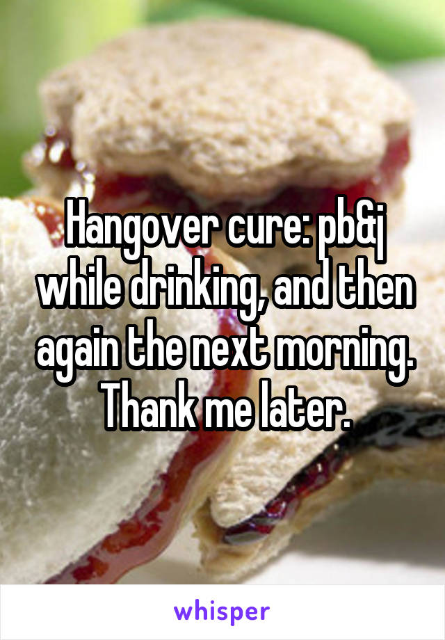 Hangover cure: pb&j while drinking, and then again the next morning. Thank me later.