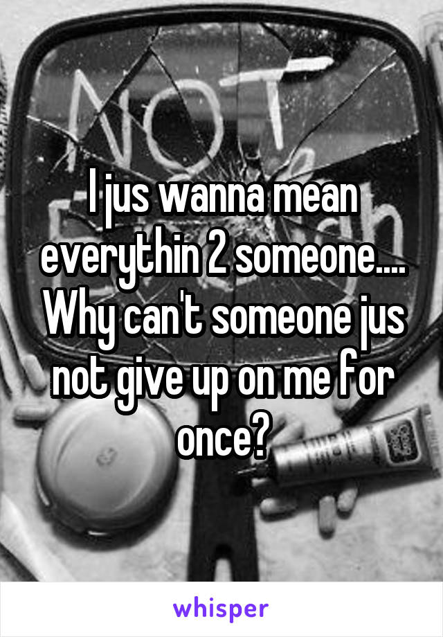 I jus wanna mean everythin 2 someone.... Why can't someone jus not give up on me for once?