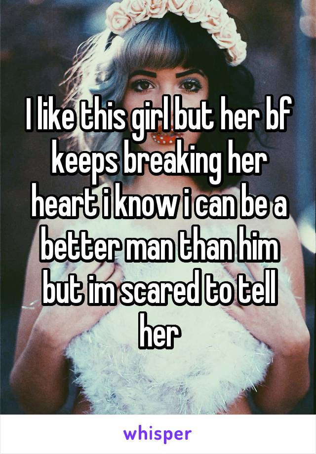 I like this girl but her bf keeps breaking her heart i know i can be a better man than him but im scared to tell her