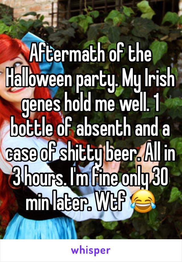 Aftermath of the Halloween party. My Irish genes hold me well. 1 bottle of absenth and a case of shitty beer. All in 3 hours. I'm fine only 30 min later. Wtf 😂