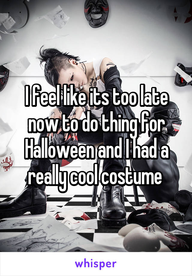 I feel like its too late now to do thing for Halloween and I had a really cool costume