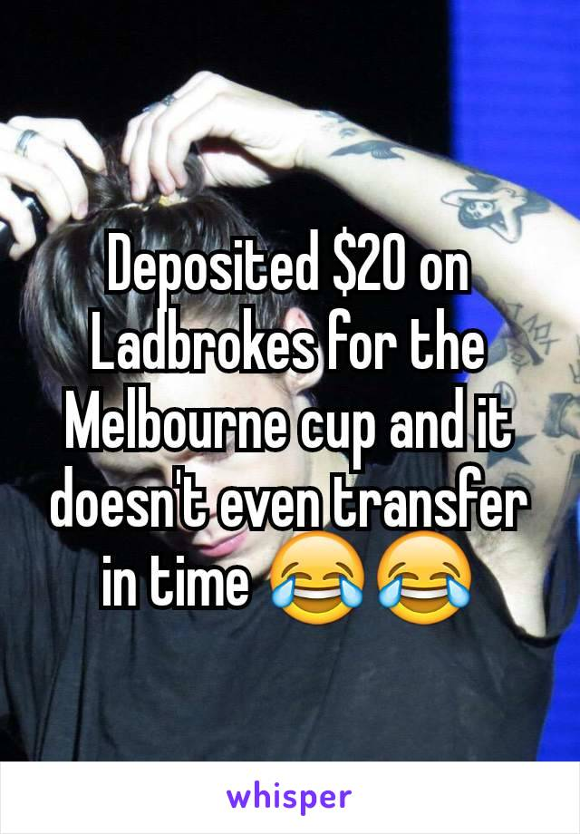 Deposited $20 on Ladbrokes for the Melbourne cup and it doesn't even transfer in time 😂😂