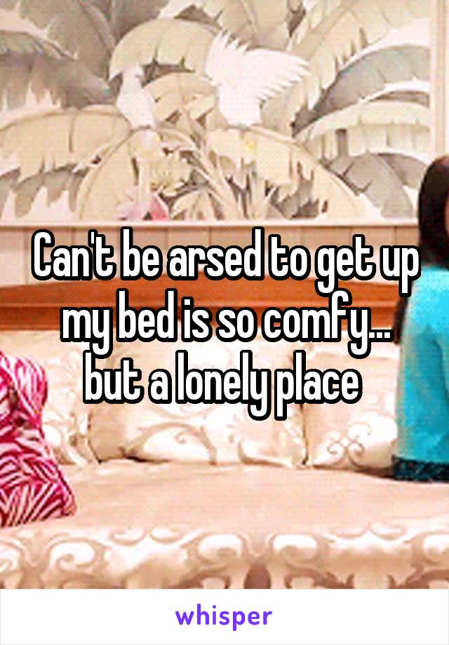 Can't be arsed to get up my bed is so comfy... but a lonely place