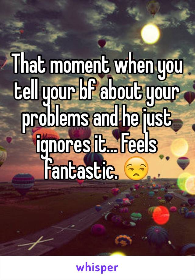 That moment when you tell your bf about your problems and he just ignores it... Feels fantastic. 😒