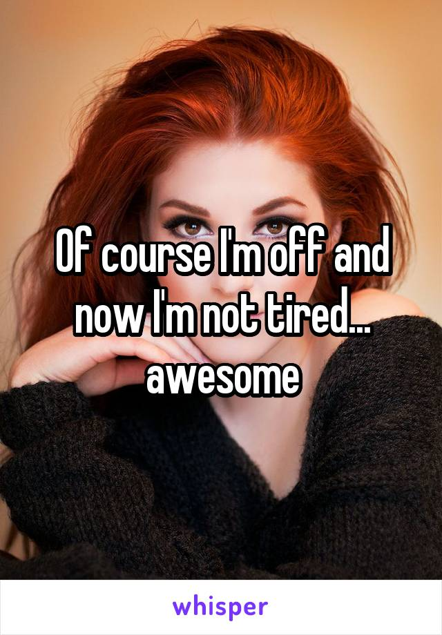 Of course I'm off and now I'm not tired... awesome