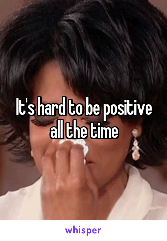 It's hard to be positive all the time