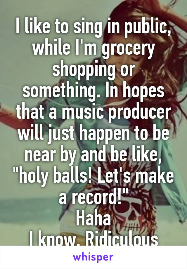 """I like to sing in public, while I'm grocery shopping or something. In hopes that a music producer will just happen to be near by and be like, """"holy balls! Let's make a record!"""" Haha I know. Ridiculous"""