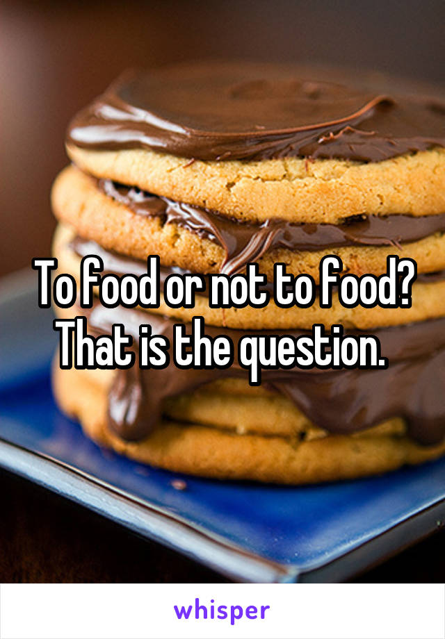 To food or not to food? That is the question.